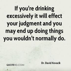 Dr. David Kovacik - If you're drinking excessively it will effect your judgment and you may end up doing things you wouldn't normally do.