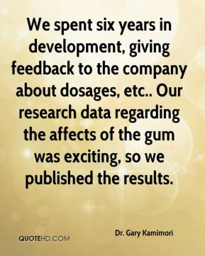Dr. Gary Kamimori - We spent six years in development, giving feedback to the company about dosages, etc.. Our research data regarding the affects of the gum was exciting, so we published the results.