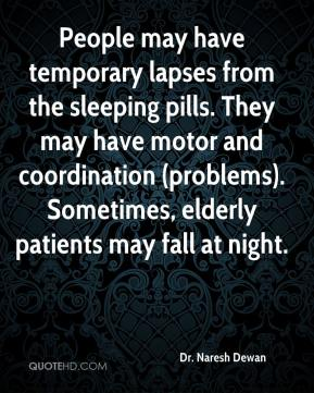 People may have temporary lapses from the sleeping pills. They may have motor and coordination (problems). Sometimes, elderly patients may fall at night.