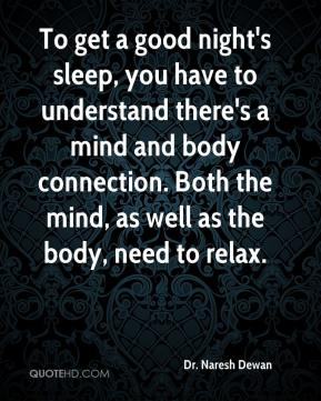 Dr. Naresh Dewan - To get a good night's sleep, you have to understand there's a mind and body connection. Both the mind, as well as the body, need to relax.