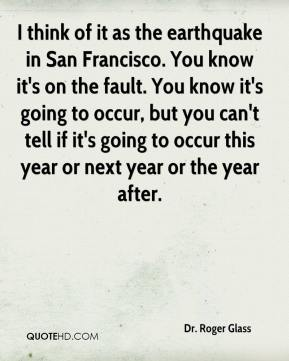 Dr. Roger Glass - I think of it as the earthquake in San Francisco. You know it's on the fault. You know it's going to occur, but you can't tell if it's going to occur this year or next year or the year after.