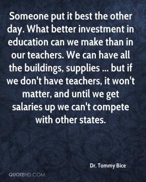 Dr. Tommy Bice - Someone put it best the other day. What better investment in education can we make than in our teachers. We can have all the buildings, supplies ... but if we don't have teachers, it won't matter, and until we get salaries up we can't compete with other states.