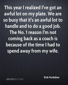 Dub Huckabee - This year I realized I've got an awful lot on my plate. We are so busy that it's an awful lot to handle and to do a good job. The No. 1 reason I'm not coming back as a coach is because of the time I had to spend away from my wife.
