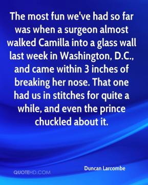 Duncan Larcombe - The most fun we've had so far was when a surgeon almost walked Camilla into a glass wall last week in Washington, D.C., and came within 3 inches of breaking her nose. That one had us in stitches for quite a while, and even the prince chuckled about it.