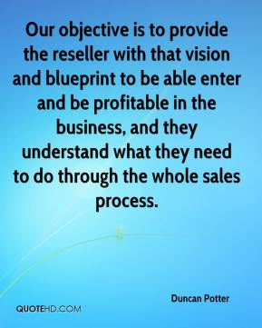 Duncan Potter - Our objective is to provide the reseller with that vision and blueprint to be able enter and be profitable in the business, and they understand what they need to do through the whole sales process.