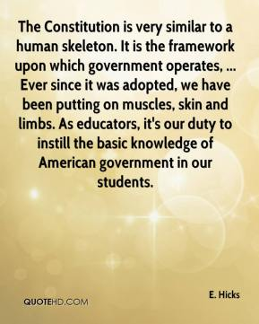 E. Hicks - The Constitution is very similar to a human skeleton. It is the framework upon which government operates, ... Ever since it was adopted, we have been putting on muscles, skin and limbs. As educators, it's our duty to instill the basic knowledge of American government in our students.