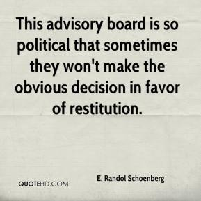 E. Randol Schoenberg - This advisory board is so political that sometimes they won't make the obvious decision in favor of restitution.