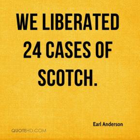 Earl Anderson - We liberated 24 cases of Scotch.