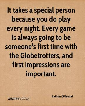 Eathan O'Bryant - It takes a special person because you do play every night. Every game is always going to be someone's first time with the Globetrotters, and first impressions are important.