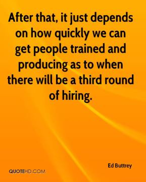 Ed Buttrey - After that, it just depends on how quickly we can get people trained and producing as to when there will be a third round of hiring.