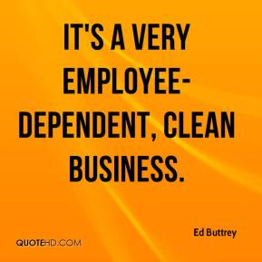 Ed Buttrey - It's a very employee-dependent, clean business.