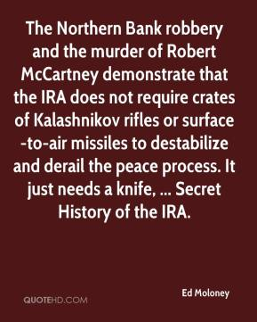 Ed Moloney - The Northern Bank robbery and the murder of Robert McCartney demonstrate that the IRA does not require crates of Kalashnikov rifles or surface-to-air missiles to destabilize and derail the peace process. It just needs a knife, ... Secret History of the IRA.
