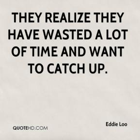 Eddie Loo - They realize they have wasted a lot of time and want to catch up.