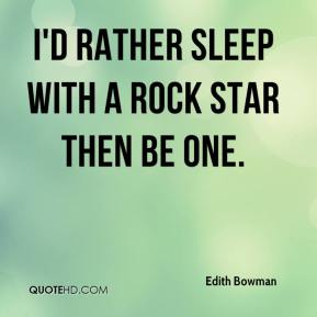 I'd rather sleep with a rock star then be one.