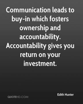 Edith Hunter - Communication leads to buy-in which fosters ownership and accountability. Accountability gives you return on your investment.