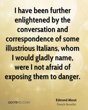 I have been further enlightened by the conversation and correspondence of some illustrious Italians, whom I would gladly name, were I not afraid of exposing them to danger.