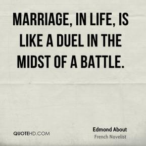 Edmond About - Marriage, in life, is like a duel in the midst of a battle.
