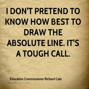 Education Commissioner Richard Cate - I don't pretend to know how best to draw the absolute line. It's a tough call.