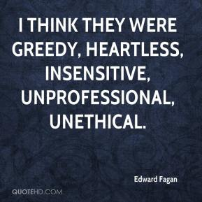 Edward Fagan - I think they were greedy, heartless, insensitive, unprofessional, unethical.