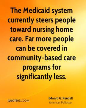 Edward G. Rendell - The Medicaid system currently steers people toward nursing home care. Far more people can be covered in community-based care programs for significantly less.