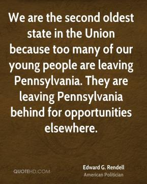 Edward G. Rendell - We are the second oldest state in the Union because too many of our young people are leaving Pennsylvania. They are leaving Pennsylvania behind for opportunities elsewhere.