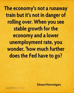 Edward Hemmelgarn - The economy's not a runaway train but it's not in danger of rolling over. When you see stable growth for the economy and a lower unemployment rate, you wonder, 'how much further does the Fed have to go?