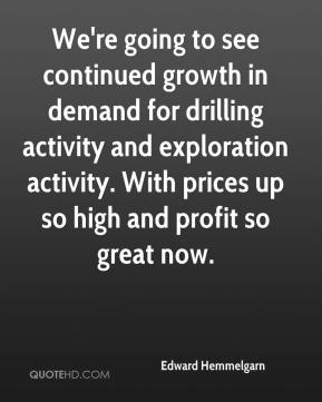 Edward Hemmelgarn - We're going to see continued growth in demand for drilling activity and exploration activity. With prices up so high and profit so great now.