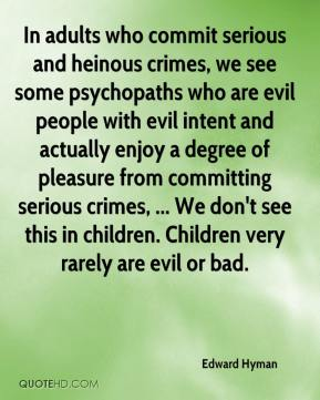 Edward Hyman - In adults who commit serious and heinous crimes, we see some psychopaths who are evil people with evil intent and actually enjoy a degree of pleasure from committing serious crimes, ... We don't see this in children. Children very rarely are evil or bad.