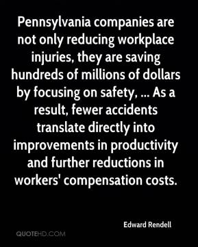 Edward Rendell - Pennsylvania companies are not only reducing workplace injuries, they are saving hundreds of millions of dollars by focusing on safety, ... As a result, fewer accidents translate directly into improvements in productivity and further reductions in workers' compensation costs.