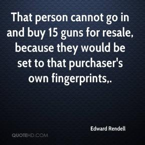 Edward Rendell - That person cannot go in and buy 15 guns for resale, because they would be set to that purchaser's own fingerprints.