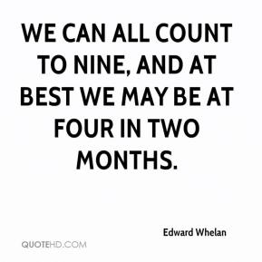 We can all count to nine, and at best we may be at four in two months.