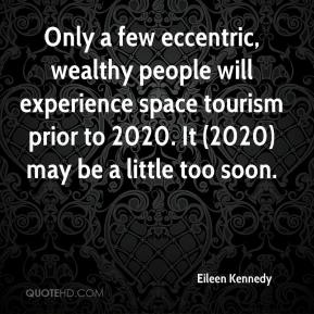 Eileen Kennedy - Only a few eccentric, wealthy people will experience space tourism prior to 2020. It (2020) may be a little too soon.