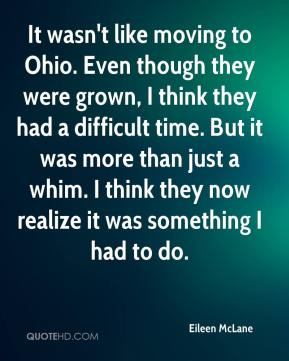 Eileen McLane - It wasn't like moving to Ohio. Even though they were grown, I think they had a difficult time. But it was more than just a whim. I think they now realize it was something I had to do.