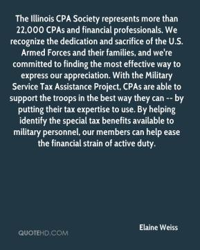 Elaine Weiss - The Illinois CPA Society represents more than 22,000 CPAs and financial professionals. We recognize the dedication and sacrifice of the U.S. Armed Forces and their families, and we're committed to finding the most effective way to express our appreciation. With the Military Service Tax Assistance Project, CPAs are able to support the troops in the best way they can -- by putting their tax expertise to use. By helping identify the special tax benefits available to military personnel, our members can help ease the financial strain of active duty.