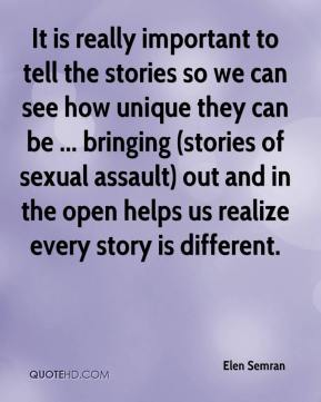 It is really important to tell the stories so we can see how unique they can be ... bringing (stories of sexual assault) out and in the open helps us realize every story is different.