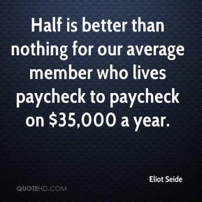 Half is better than nothing for our average member who lives paycheck to paycheck on $35,000 a year.