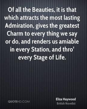 Of all the Beauties, it is that which attracts the most lasting Admiration, gives the greatest Charm to every thing we say or do, and renders us amiable in every Station, and thro' every Stage of Life.