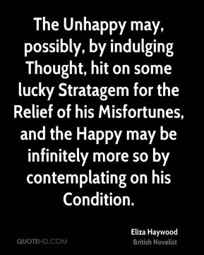 Eliza Haywood - The Unhappy may, possibly, by indulging Thought, hit on some lucky Stratagem for the Relief of his Misfortunes, and the Happy may be infinitely more so by contemplating on his Condition.