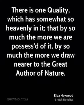 Eliza Haywood - There is one Quality, which has somewhat so heavenly in it; that by so much the more we are possess'd of it, by so much the more we draw nearer to the Great Author of Nature.