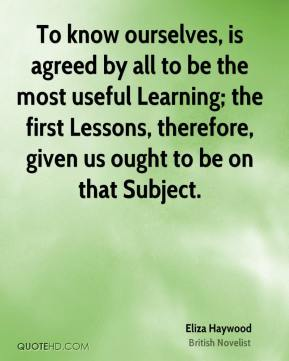 Eliza Haywood - To know ourselves, is agreed by all to be the most useful Learning; the first Lessons, therefore, given us ought to be on that Subject.