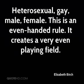 Elizabeth Birch - Heterosexual, gay, male, female. This is an even-handed rule. It creates a very even playing field.