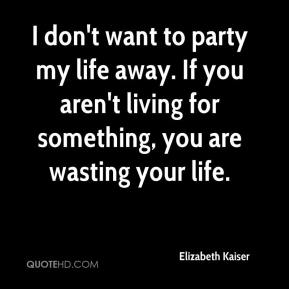 Elizabeth Kaiser - I don't want to party my life away. If you aren't living for something, you are wasting your life.