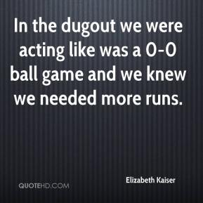 Elizabeth Kaiser - In the dugout we were acting like was a 0-0 ball game and we knew we needed more runs.