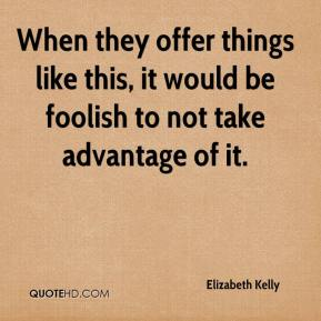 Elizabeth Kelly - When they offer things like this, it would be foolish to not take advantage of it.