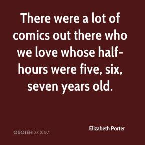 Elizabeth Porter - There were a lot of comics out there who we love whose half-hours were five, six, seven years old.