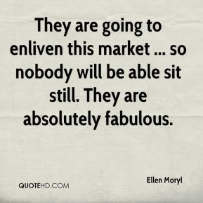 Ellen Moryl - They are going to enliven this market ... so nobody will be able sit still. They are absolutely fabulous.