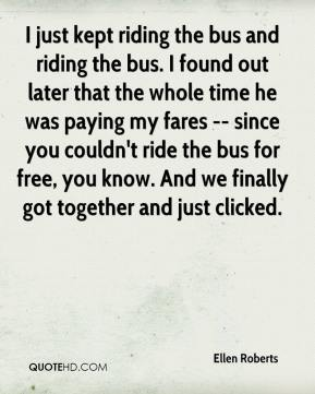 Ellen Roberts - I just kept riding the bus and riding the bus. I found out later that the whole time he was paying my fares -- since you couldn't ride the bus for free, you know. And we finally got together and just clicked.