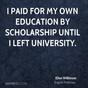 Ellen Wilkinson - I paid for my own education by scholarship until I left university.