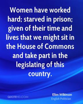 Ellen Wilkinson - Women have worked hard; starved in prison; given of their time and lives that we might sit in the House of Commons and take part in the legislating of this country.