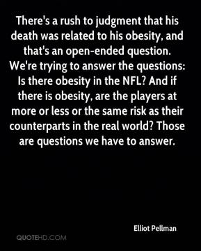 Elliot Pellman - There's a rush to judgment that his death was related to his obesity, and that's an open-ended question. We're trying to answer the questions: Is there obesity in the NFL? And if there is obesity, are the players at more or less or the same risk as their counterparts in the real world? Those are questions we have to answer.